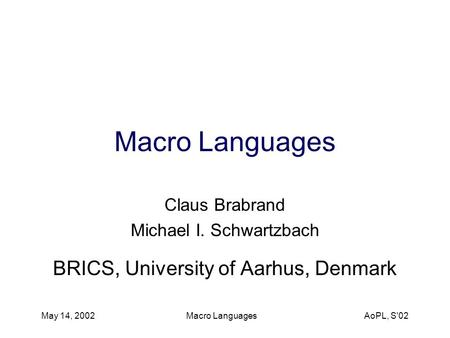 May 14, 2002 Macro <strong>Languages</strong> AoPL, S02 Macro <strong>Languages</strong> Claus Brabrand Michael I. Schwartzbach BRICS, University of Aarhus, Denmark.