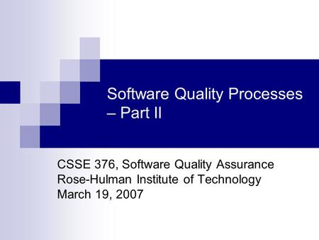 Software Quality Processes – Part II CSSE 376, Software Quality Assurance Rose-Hulman Institute of Technology March 19, 2007.