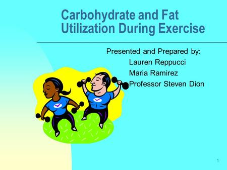 1 Carbohydrate and Fat Utilization During Exercise Presented and Prepared by: Lauren Reppucci Maria Ramirez Professor Steven Dion.