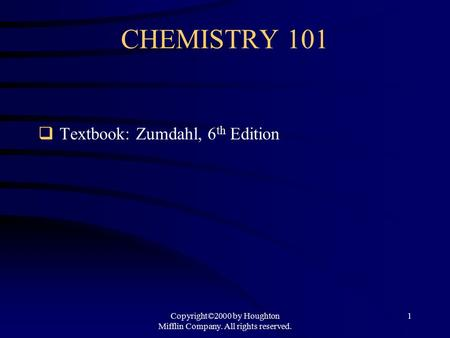 Copyright©2000 by Houghton Mifflin Company. All rights reserved. 1 CHEMISTRY 101  Textbook: Zumdahl, 6 th Edition.