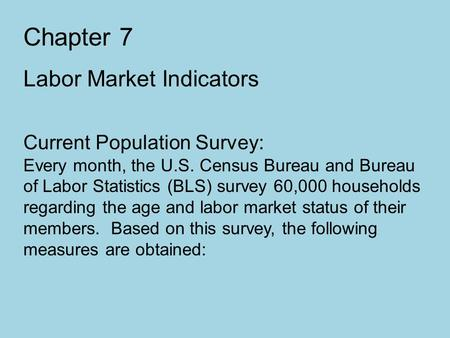 Chapter 7 Labor Market Indicators Current Population Survey: Every month, the U.S. Census Bureau and Bureau of Labor Statistics (BLS) survey 60,000 households.