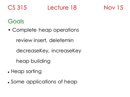 CS 315 Lecture 18 Nov 15 Goals Complete heap operations review insert, deletemin decreaseKey, increaseKey heap building Heap sorting Some applications.
