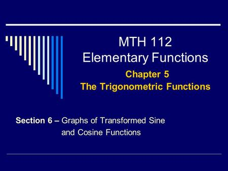 MTH 112 Elementary Functions Chapter 5 The Trigonometric Functions Section 6 – Graphs of Transformed Sine and Cosine Functions.