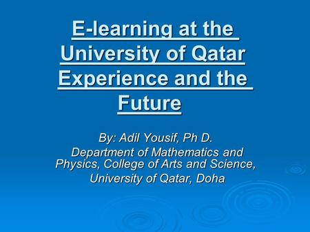 E-learning at the University of Qatar Experience and the Future By: Adil Yousif, Ph D. Department of Mathematics and Physics, College of Arts and Science,