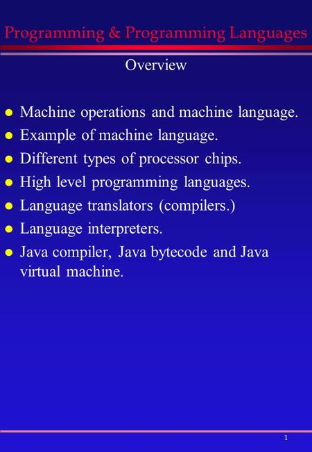 1 Programming & Programming Languages Overview l Machine operations and machine language. l Example of machine language. l Different types of processor.