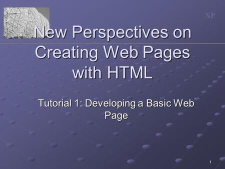 XP 1 New Perspectives on Creating Web Pages with HTML Tutorial 1: Developing a Basic Web Page.