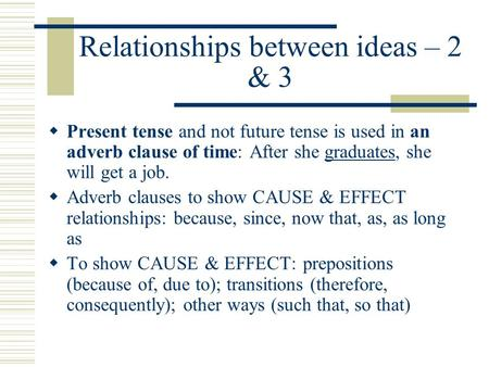 Relationships between ideas – 2 & 3  Present tense and not future tense is used in an adverb clause of time: After she graduates, she will get a job.