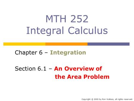 MTH 252 Integral Calculus Chapter 6 – Integration Section 6.1 – An Overview of the Area Problem Copyright © 2005 by Ron Wallace, all rights reserved.