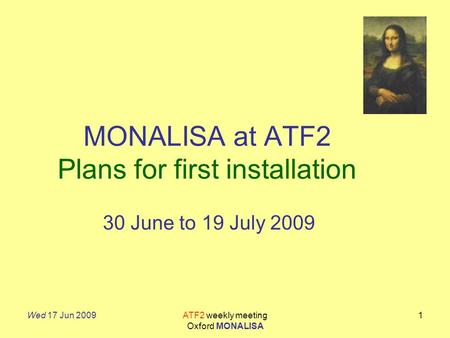 Wed 17 Jun 2009ATF2 weekly meeting Oxford MONALISA 1 MONALISA at ATF2 Plans for first installation 30 June to 19 July 2009.