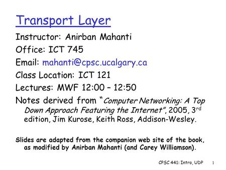 CPSC 441: Intro, UDP1 Instructor: Anirban Mahanti Office: ICT 745   Class Location: ICT 121 Lectures: MWF 12:00 – 12:50 Notes.
