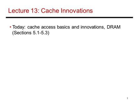 1 Lecture 13: Cache Innovations Today: cache access basics and innovations, DRAM (Sections 5.1-5.3)