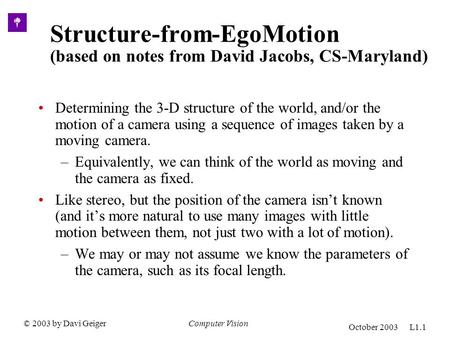 © 2003 by Davi GeigerComputer Vision October 2003 L1.1 Structure-from-EgoMotion (based on notes from David Jacobs, CS-Maryland) Determining the 3-D structure.