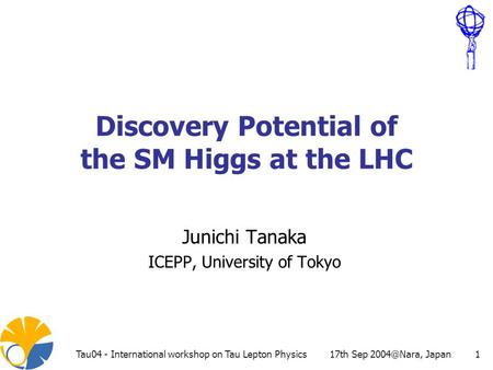 17th Sep JapanTau04 - International workshop on Tau Lepton Physics1 Discovery Potential of the SM Higgs at the LHC Junichi Tanaka ICEPP, University.