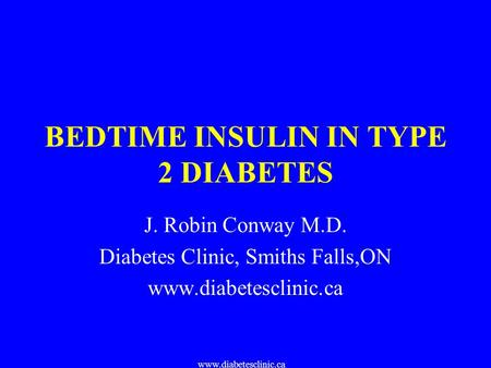 Www.diabetesclinic.ca BEDTIME INSULIN IN TYPE 2 DIABETES J. Robin Conway M.D. Diabetes Clinic, Smiths Falls,ON www.diabetesclinic.ca.