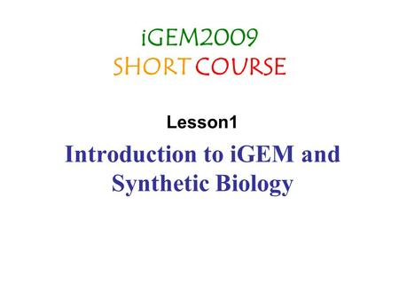 IGEM2009 SHORT COURSE Lesson1 Introduction to iGEM and Synthetic Biology.