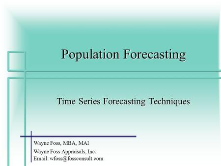 1 Population Forecasting Time Series Forecasting Techniques Wayne Foss, MBA, MAI Wayne Foss Appraisals, Inc.