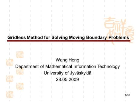 1/36 Gridless Method for Solving Moving Boundary Problems Wang Hong Department of Mathematical Information Technology University of Jyväskyklä 28.05.2009.