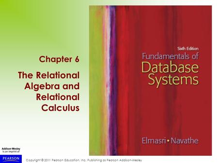 Copyright © 2011 Pearson Education, Inc. Publishing as Pearson Addison-Wesley Chapter 6 The Relational Algebra and Relational Calculus.