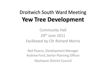Droitwich South Ward Meeting Yew Tree Development Community Hall 29 th June 2011 Facilitated by Cllr Richard Morris Neil Pearce, Development Manager Andrew.
