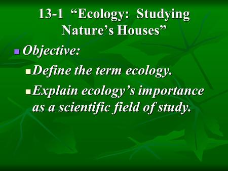 "13-1 ""Ecology: Studying Nature's Houses"" Objective: Objective: Define the term ecology. Define the term ecology. Explain ecology's importance as a scientific."