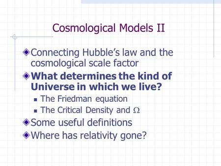 Cosmological Models II Connecting Hubble's law and the cosmological scale factor What determines the kind of Universe in which we live? The Friedman equation.