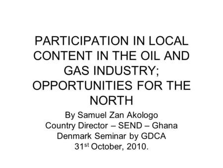 PARTICIPATION IN LOCAL CONTENT IN THE OIL AND GAS INDUSTRY; OPPORTUNITIES FOR THE NORTH By Samuel Zan Akologo Country Director – SEND – Ghana Denmark Seminar.