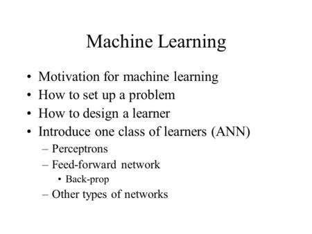 Machine Learning Motivation for machine learning How to set up a problem How to design a learner Introduce one class of learners (ANN) –Perceptrons –Feed-forward.