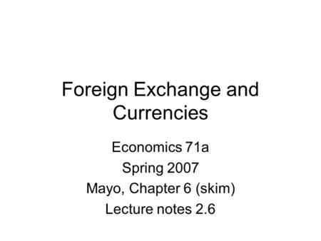 Foreign Exchange and Currencies Economics 71a Spring 2007 Mayo, Chapter 6 (skim) Lecture notes 2.6.
