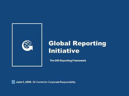 Global Reporting Initiative The GRI Reporting Framework June 3, 2008 - BI Centre for Corporate Responsibility.