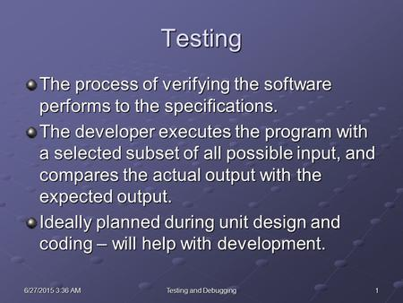 16/27/2015 3:38 AM6/27/2015 3:38 AM6/27/2015 3:38 AMTesting and Debugging Testing The process of verifying the software performs to the specifications.