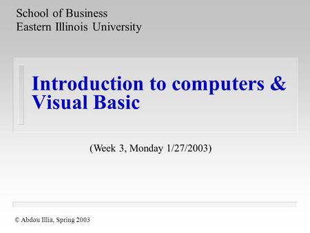 Introduction to computers & Visual Basic School of Business Eastern Illinois University © Abdou Illia, Spring 2003 (Week 3, Monday 1/27/2003)