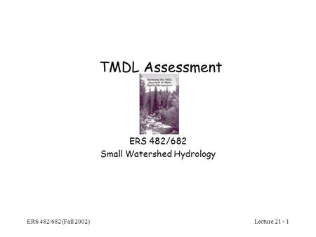 Lecture 21 - 1 ERS 482/682 (Fall 2002) TMDL Assessment ERS 482/682 Small Watershed Hydrology.