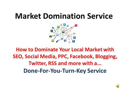 Market Domination Service How to Dominate Your Local Market with SEO, Social Media, PPC, Facebook, Blogging, Twitter, RSS and more with a... Done-For-You-Turn-Key.