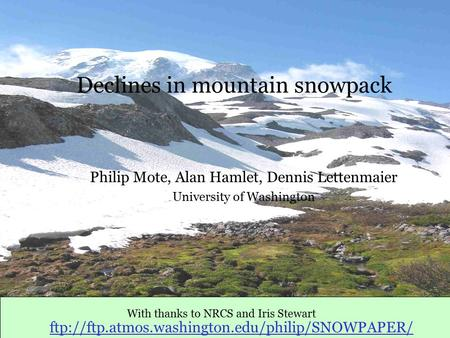 Declines in mountain snowpack Philip Mote, Alan Hamlet, Dennis Lettenmaier University of Washington With thanks to NRCS and Iris Stewart ftp://ftp.atmos.washington.edu/philip/SNOWPAPER/