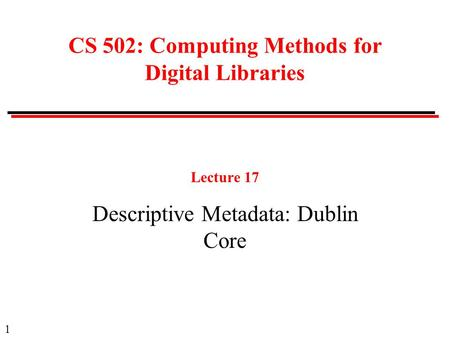1 CS 502: Computing Methods for Digital Libraries Lecture 17 Descriptive Metadata: Dublin Core.