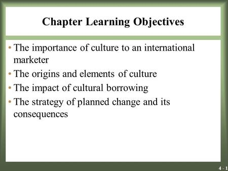 4 - 1 Chapter Learning Objectives The importance of culture to an international marketer The origins and elements of culture The impact of cultural borrowing.