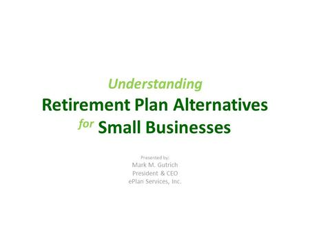Understanding Retirement Plan Alternatives for Small Businesses Presented by: Mark M. Gutrich President & CEO ePlan Services, Inc.