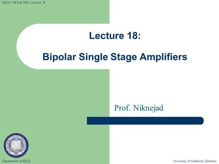Department of EECS University of California, Berkeley EECS 105 Fall 2003, Lecture 18 Lecture 18: Bipolar Single Stage Amplifiers Prof. Niknejad.