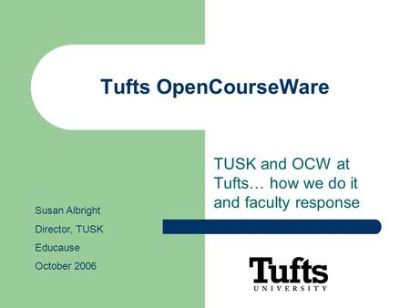 Tufts OpenCourseWare TUSK and OCW at Tufts… how we do it and faculty response Susan Albright Director, TUSK Educause October 2006.