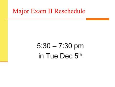 Major Exam II Reschedule 5:30 – 7:30 pm in Tue Dec 5 th.