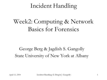 April 13, 2004Incident <strong>Handling</strong> (G. Berg & J. Gangolly)1 Incident <strong>Handling</strong> Week2: Computing & Network Basics <strong>for</strong> Forensics George Berg & Jagdish S. Gangolly.