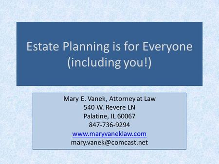Estate Planning is for Everyone (including you!) Mary E. Vanek, Attorney at Law 540 W. Revere LN Palatine, IL 60067 847-736-9294