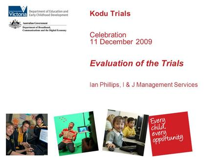 Kodu Trials Celebration 11 December 2009 Evaluation of the Trials Ian Phillips, I & J Management Services.