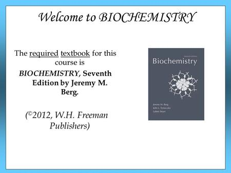 Welcome to BIOCHEMISTRY The required textbook for this course is BIOCHEMISTRY, Seventh Edition by Jeremy M. Berg. ( © 2012, W.H. Freeman Publishers)