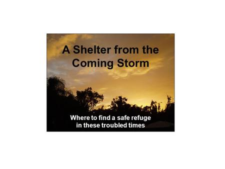 Shelter from the Coming A Shelter from the Coming Storm Where to find a safe refuge in these troubled times.