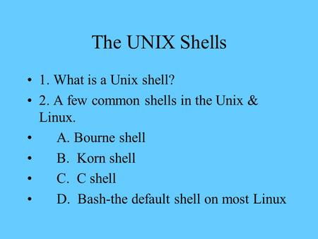 The UNIX Shells 1. What is a Unix shell? 2. A few common shells in the Unix & Linux. A. Bourne shell B. Korn shell C. C shell D. Bash-the default shell.