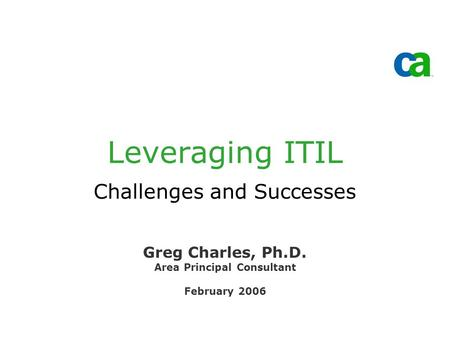 Leveraging ITIL Challenges and Successes Greg Charles, Ph.D. Area Principal Consultant February 2006.