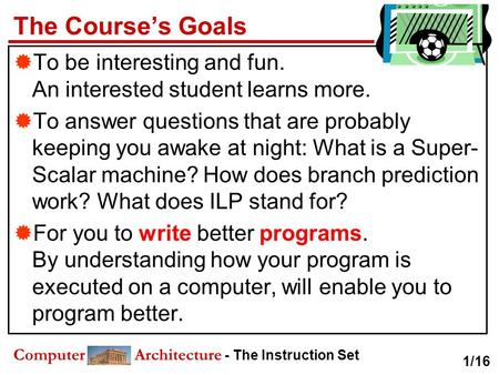 Computer Architecture - The Instruction Set The Course's Goals  To be interesting and fun. An interested student learns more.  To answer questions that.