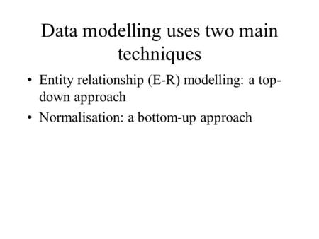 Data modelling uses two main techniques Entity relationship (E-R) modelling: a top- down approach Normalisation: a bottom-up approach.