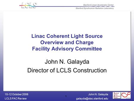 John N. Galayda LCLS FAC 10-12 October 2006 1 Linac Coherent Light Source Overview and Charge Facility Advisory Committee.